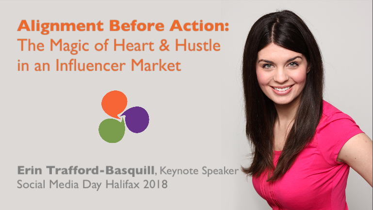 Social Media Day Halifax 2018 - Keynote Speaker - Erin Trafford-Basquill - Alignment Before Action: The Magic of Heart and Hustle in an Influencer Market