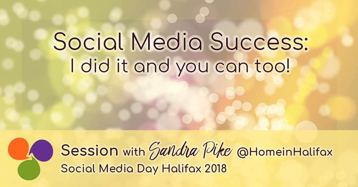 Social Media Day Halifax - #SMDH18 - Social Media Success: I Did It and You Can Too with Sandra Pike